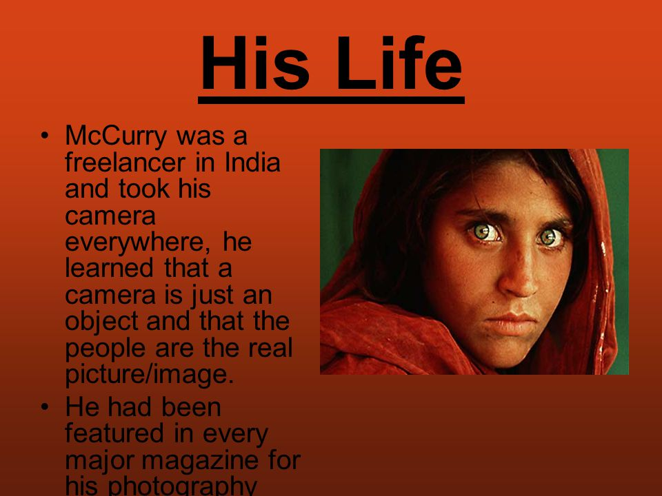 His Life McCurry was a freelancer in India and took his camera everywhere, he learned that a camera is just an object and that the people are the real picture/image.