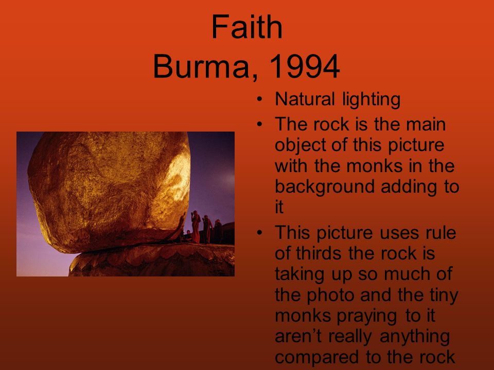 Faith Burma, 1994 Natural lighting The rock is the main object of this picture with the monks in the background adding to it This picture uses rule of thirds the rock is taking up so much of the photo and the tiny monks praying to it aren't really anything compared to the rock I choose it because it has an element of peace and serenity