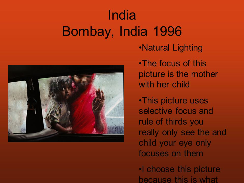 India Bombay, India 1996 Natural Lighting The focus of this picture is the mother with her child This picture uses selective focus and rule of thirds you really only see the and child your eye only focuses on them I choose this picture because this is what lower class Indians do, the beg my typing on windows and asking tourists