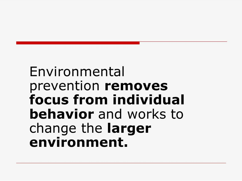 Environmental prevention removes focus from individual behavior and works to change the larger environment.