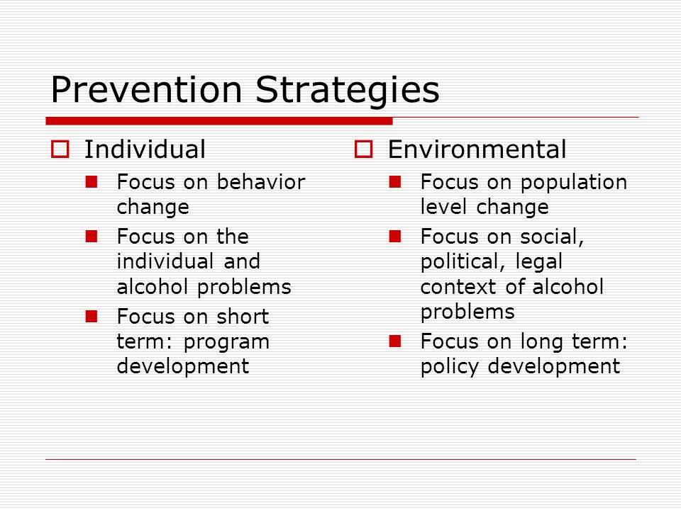 Prevention Strategies  Individual Focus on behavior change Focus on the individual and alcohol problems Focus on short term: program development  Environmental Focus on population level change Focus on social, political, legal context of alcohol problems Focus on long term: policy development