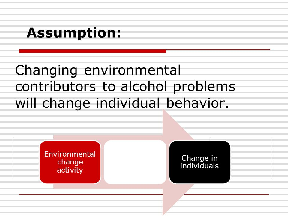 Assumption: Changing environmental contributors to alcohol problems will change individual behavior.
