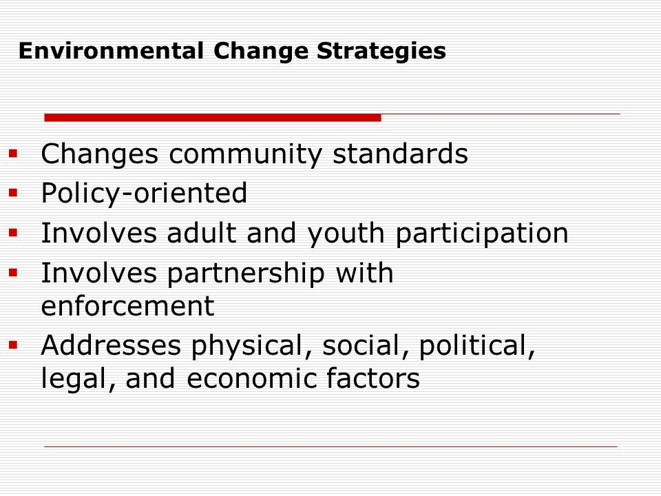 Environmental Change Strategies  Changes community standards  Policy-oriented  Involves adult and youth participation  Involves partnership with enforcement  Addresses physical, social, political, legal, and economic factors