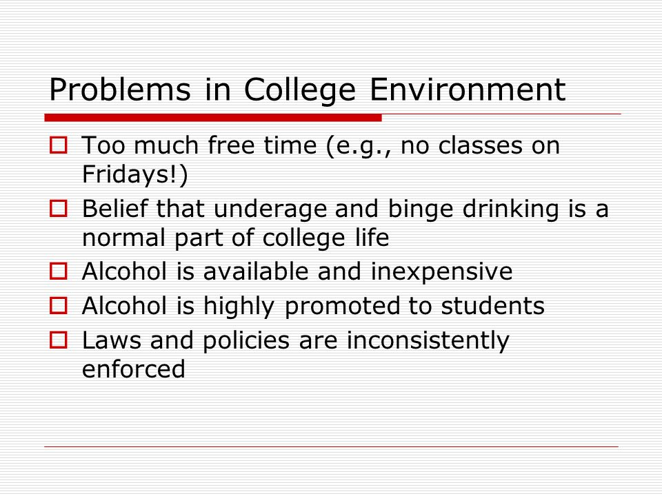 Problems in College Environment  Too much free time (e.g., no classes on Fridays!)  Belief that underage and binge drinking is a normal part of college life  Alcohol is available and inexpensive  Alcohol is highly promoted to students  Laws and policies are inconsistently enforced