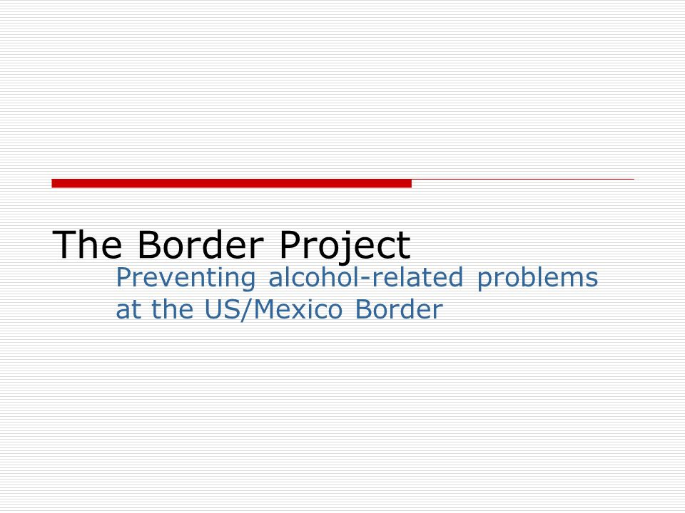 The Border Project Preventing alcohol-related problems at the US/Mexico Border