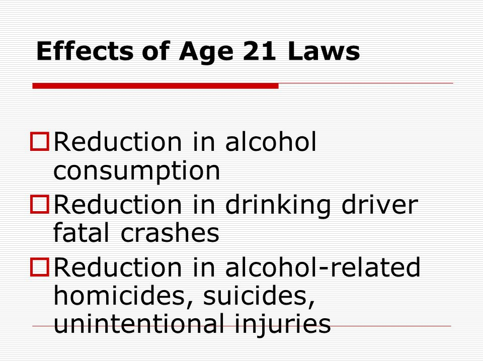 Effects of Age 21 Laws  Reduction in alcohol consumption  Reduction in drinking driver fatal crashes  Reduction in alcohol-related homicides, suicides, unintentional injuries