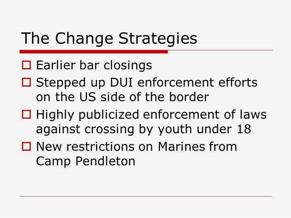 The Change Strategies  Earlier bar closings  Stepped up DUI enforcement efforts on the US side of the border  Highly publicized enforcement of laws against crossing by youth under 18  New restrictions on Marines from Camp Pendleton
