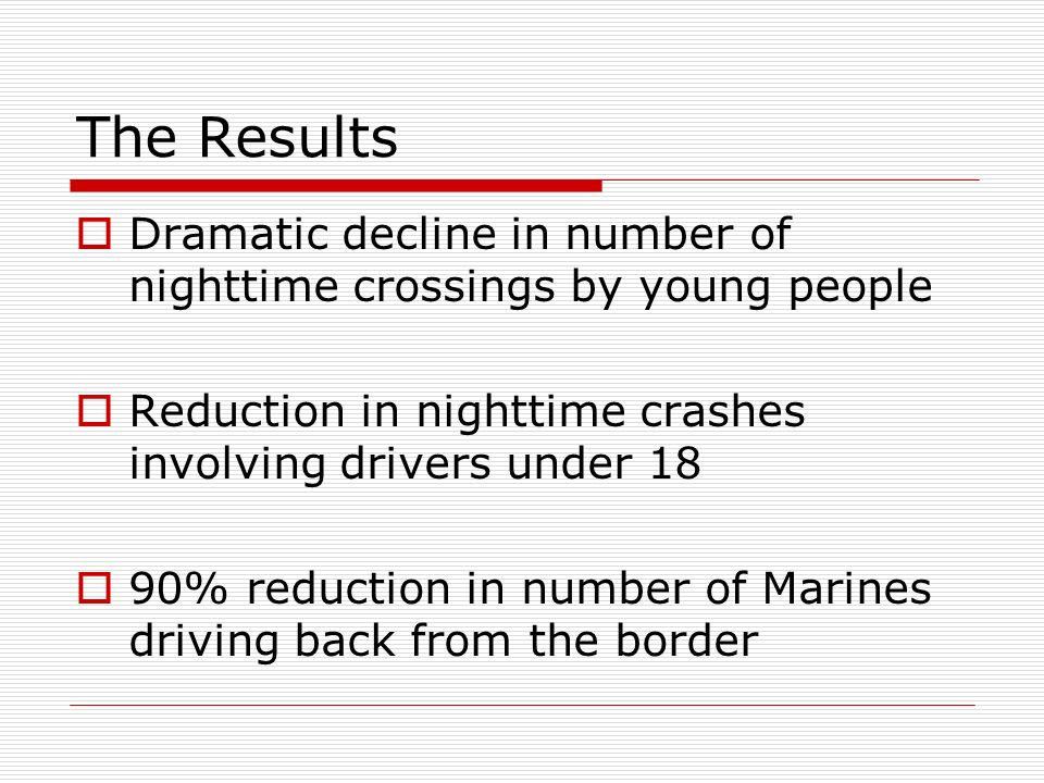 The Results  Dramatic decline in number of nighttime crossings by young people  Reduction in nighttime crashes involving drivers under 18  90% reduction in number of Marines driving back from the border