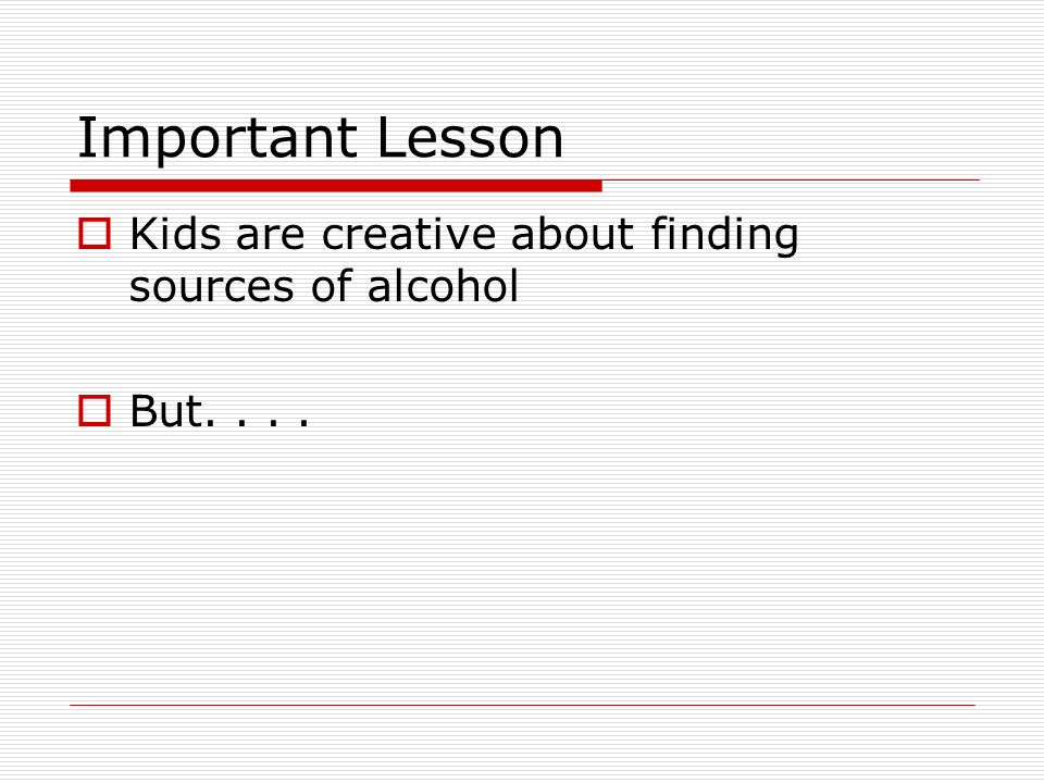 Important Lesson  Kids are creative about finding sources of alcohol  But....