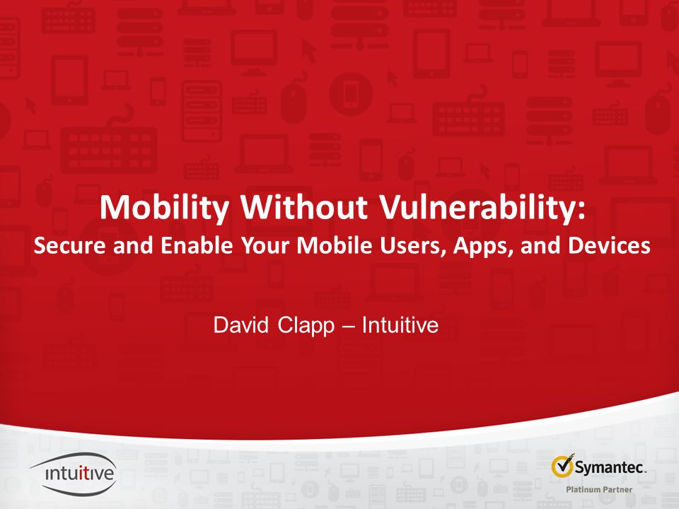 Mobility Without Vulnerability: Secure and Enable Your Mobile Users, Apps, and Devices David Clapp – Intuitive