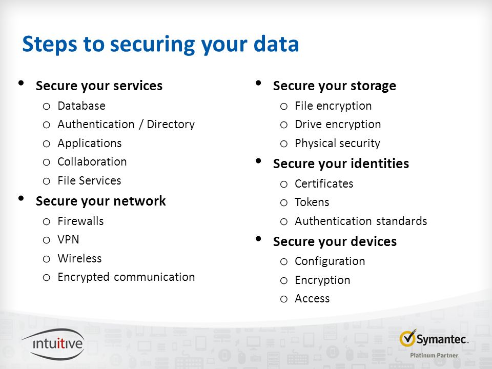 Steps to securing your data Secure your services o Database o Authentication / Directory o Applications o Collaboration o File Services Secure your network o Firewalls o VPN o Wireless o Encrypted communication Secure your storage o File encryption o Drive encryption o Physical security Secure your identities o Certificates o Tokens o Authentication standards Secure your devices o Configuration o Encryption o Access
