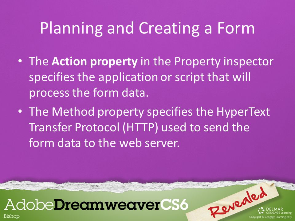The Action property in the Property inspector specifies the application or script that will process the form data.