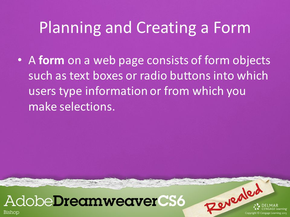 A form on a web page consists of form objects such as text boxes or radio buttons into which users type information or from which you make selections.