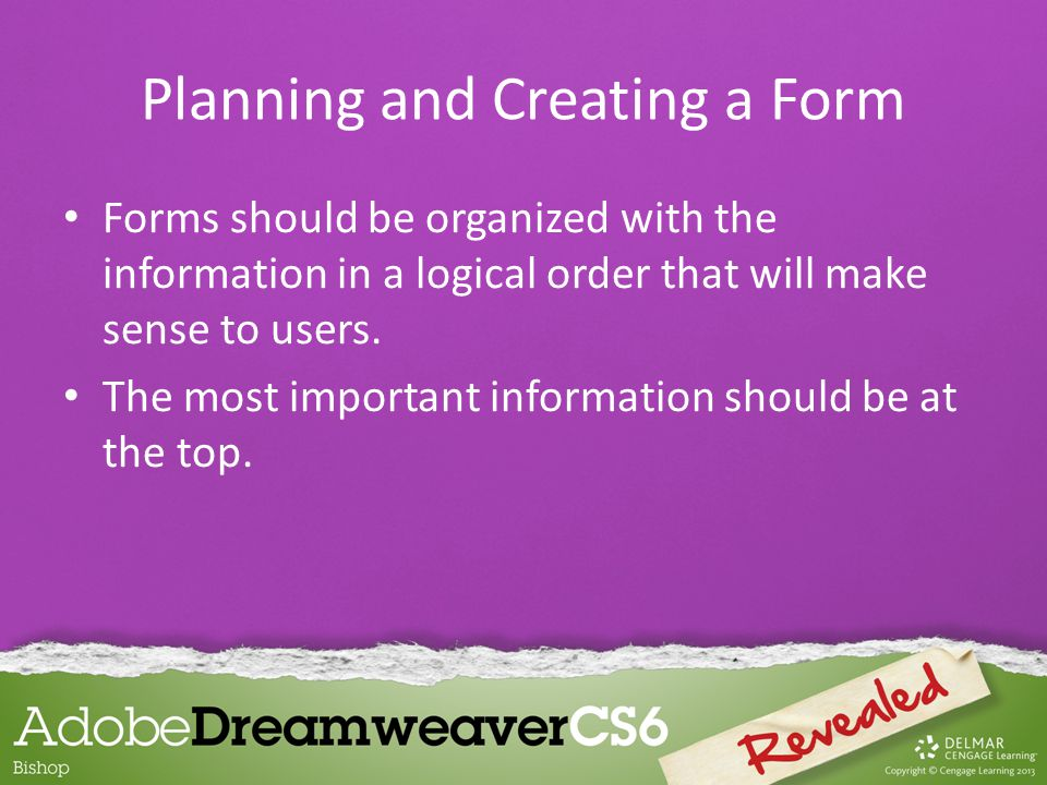 Forms should be organized with the information in a logical order that will make sense to users.