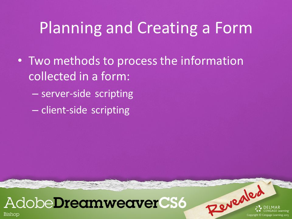 Two methods to process the information collected in a form: – server-side scripting – client-side scripting Planning and Creating a Form