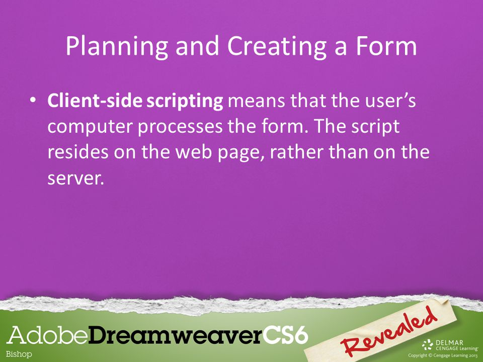 Client-side scripting means that the user's computer processes the form.