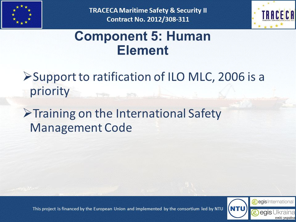 Component 5: Human Element  Support to ratification of ILO MLC, 2006 is a priority  Training on the International Safety Management Code