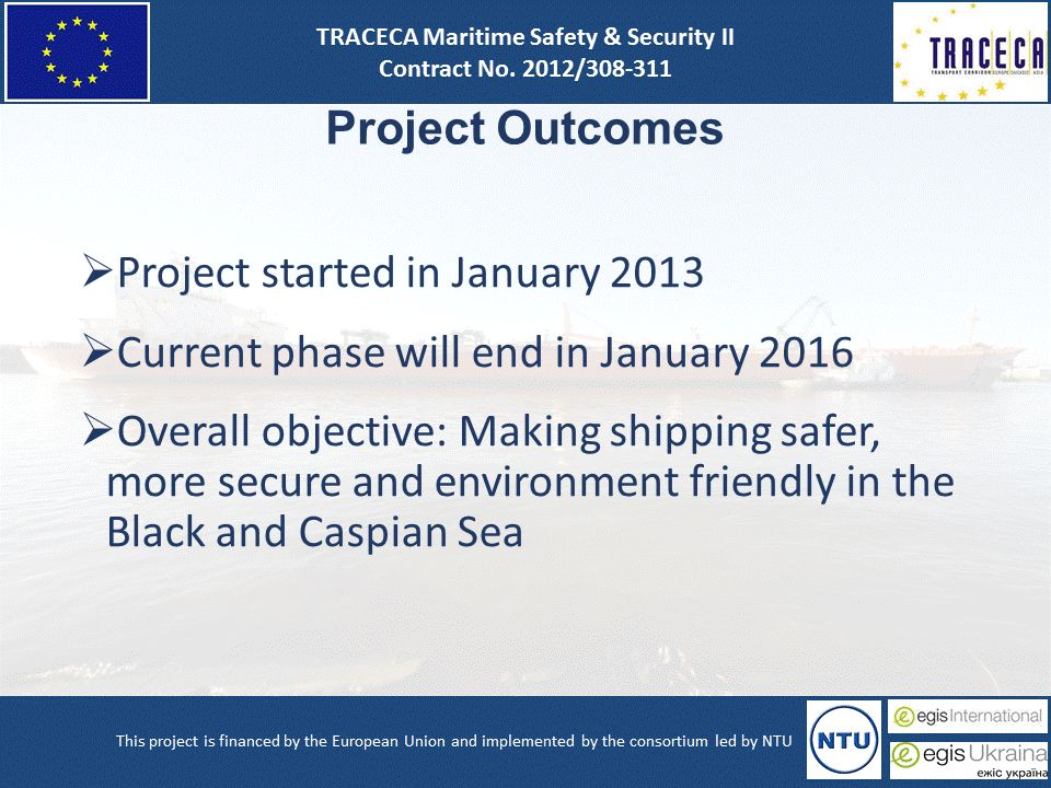 Project Outcomes  Project started in January 2013  Current phase will end in January 2016  Overall objective: Making shipping safer, more secure and environment friendly in the Black and Caspian Sea