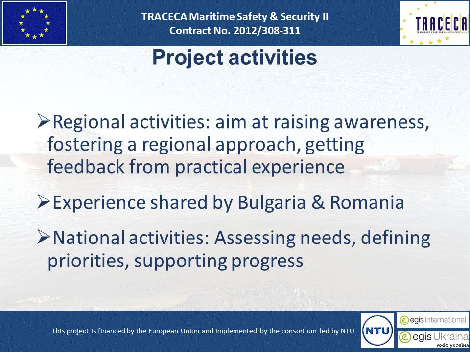 Project activities  Regional activities: aim at raising awareness, fostering a regional approach, getting feedback from practical experience  Experience shared by Bulgaria & Romania  National activities: Assessing needs, defining priorities, supporting progress