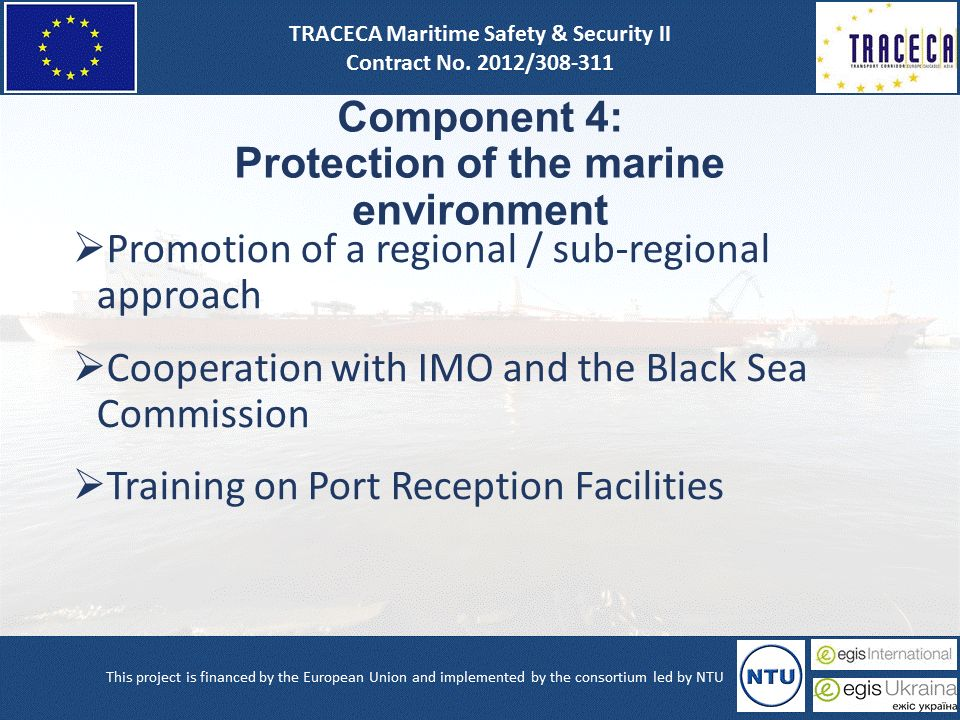 Component 4: Protection of the marine environment  Promotion of a regional / sub-regional approach  Cooperation with IMO and the Black Sea Commission  Training on Port Reception Facilities