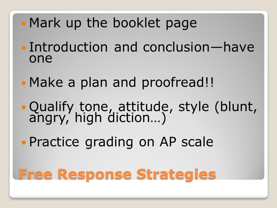 Free Response Strategies Mark up the booklet page Introduction and conclusion—have one Make a plan and proofread!.