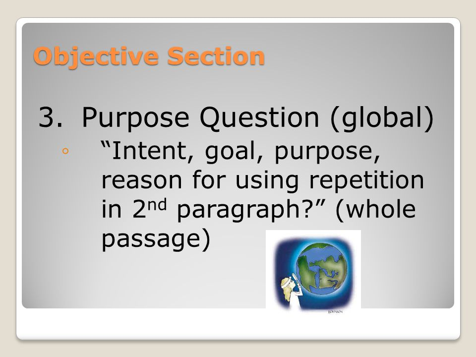 Objective Section 3.Purpose Question (global) ◦ Intent, goal, purpose, reason for using repetition in 2 nd paragraph (whole passage)