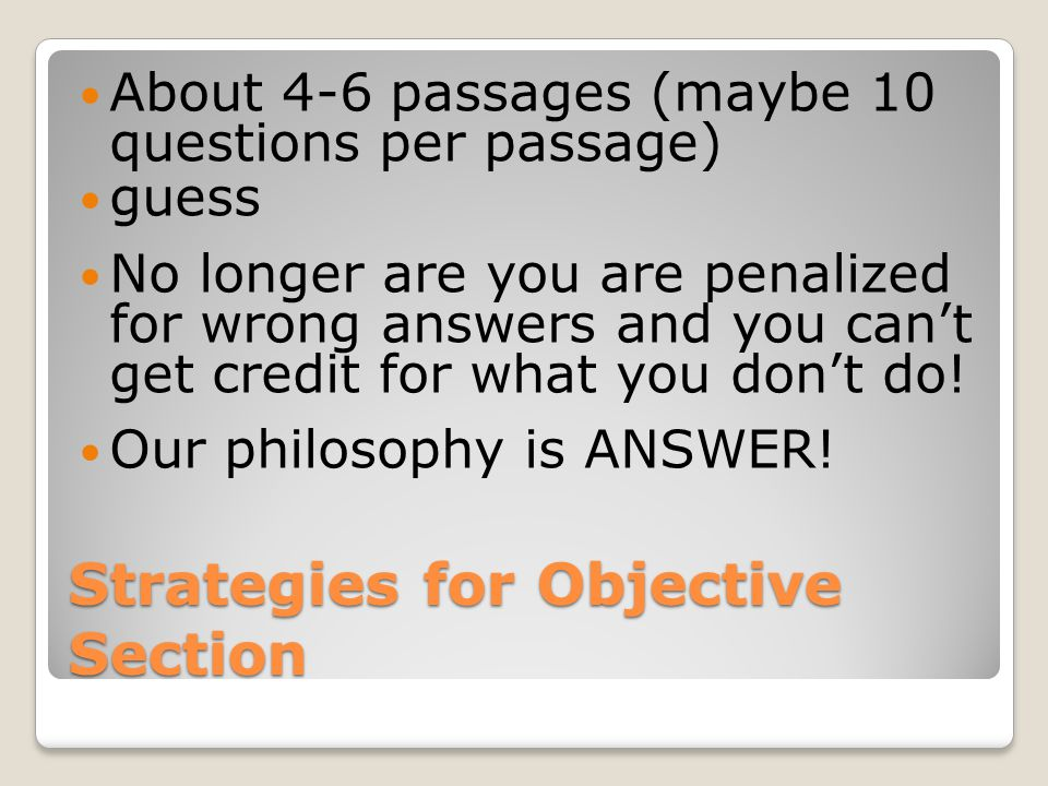 Strategies for Objective Section About 4-6 passages (maybe 10 questions per passage) guess No longer are you are penalized for wrong answers and you can't get credit for what you don't do.