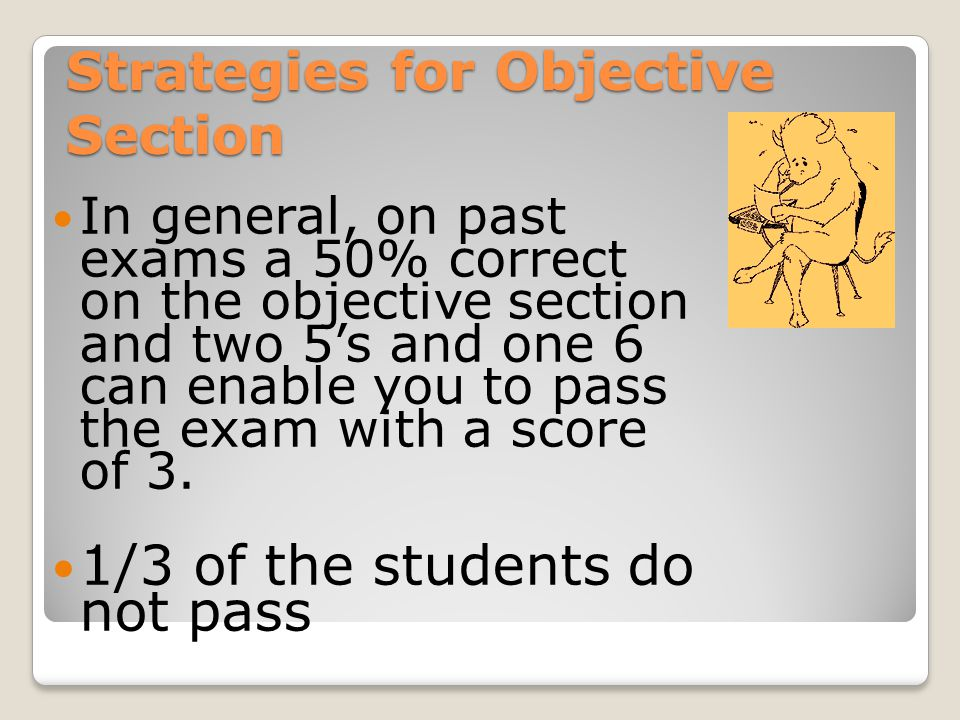 In general, on past exams a 50% correct on the objective section and two 5's and one 6 can enable you to pass the exam with a score of 3.