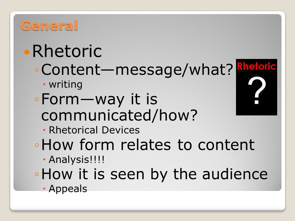 General Rhetoric ◦C◦Content—message/what. wwriting ◦F◦Form—way it is communicated/how.