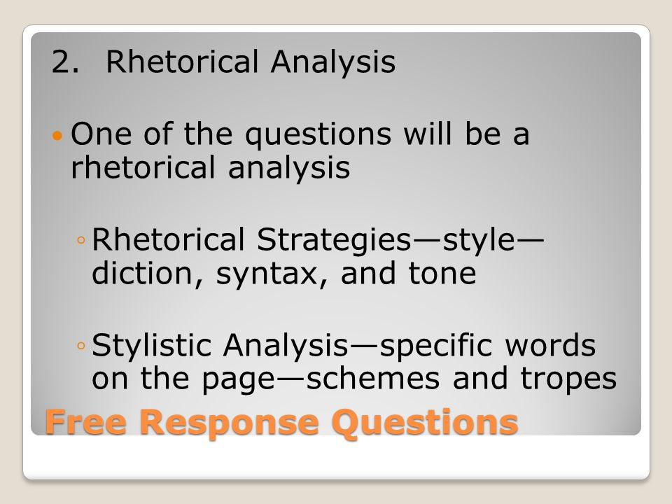 Free Response Questions 2.Rhetorical Analysis One of the questions will be a rhetorical analysis ◦Rhetorical Strategies—style— diction, syntax, and tone ◦Stylistic Analysis—specific words on the page—schemes and tropes