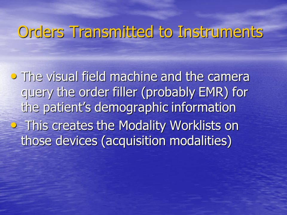 Orders Transmitted to Instruments The visual field machine and the camera query the order filler (probably EMR) for the patient's demographic information The visual field machine and the camera query the order filler (probably EMR) for the patient's demographic information This creates the Modality Worklists on those devices (acquisition modalities) This creates the Modality Worklists on those devices (acquisition modalities)