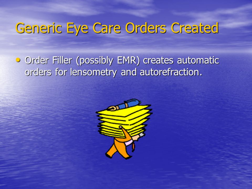 Generic Eye Care Orders Created Order Filler (possibly EMR) creates automatic orders for lensometry and autorefraction.