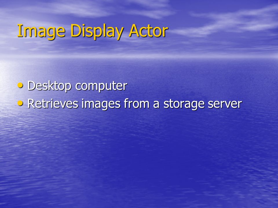 Image Display Actor Desktop computer Desktop computer Retrieves images from a storage server Retrieves images from a storage server
