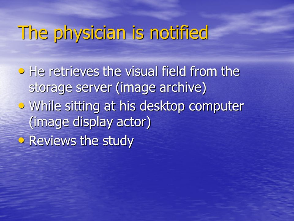 The physician is notified He retrieves the visual field from the storage server (image archive) He retrieves the visual field from the storage server (image archive) While sitting at his desktop computer (image display actor) While sitting at his desktop computer (image display actor) Reviews the study Reviews the study