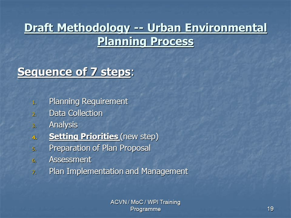 ACVN / MoC / WPI Training Programme19 Draft Methodology -- Urban Environmental Planning Process Sequence of 7 steps: 1.