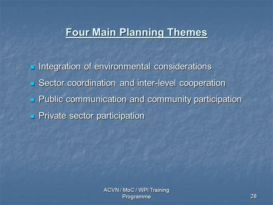 ACVN / MoC / WPI Training Programme28 Four Main Planning Themes Integration of environmental considerations Integration of environmental considerations Sector coordination and inter-level cooperation Sector coordination and inter-level cooperation Public communication and community participation Public communication and community participation Private sector participation Private sector participation