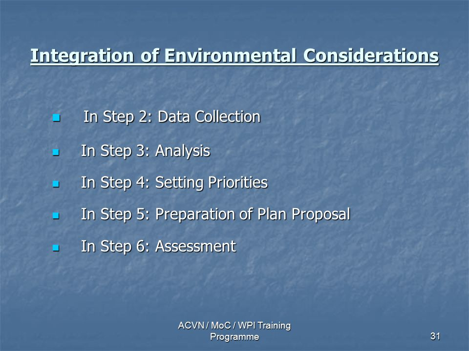 ACVN / MoC / WPI Training Programme31 Integration of Environmental Considerations In Step 2: Data Collection In Step 2: Data Collection In Step 3: Analysis In Step 3: Analysis In Step 4: Setting Priorities In Step 4: Setting Priorities In Step 5: Preparation of Plan Proposal In Step 5: Preparation of Plan Proposal In Step 6: Assessment In Step 6: Assessment
