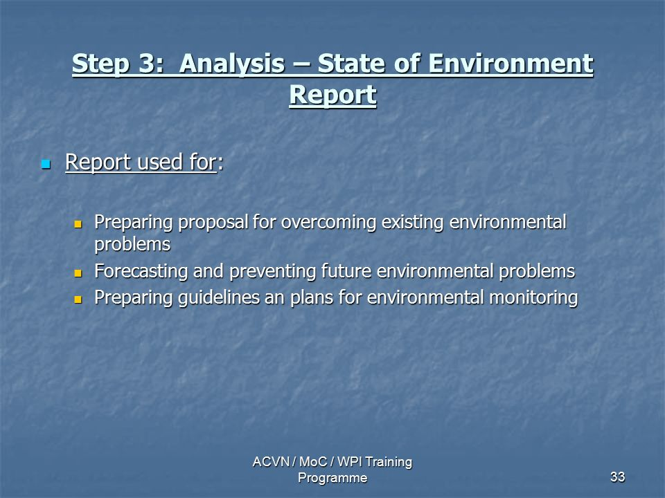 ACVN / MoC / WPI Training Programme33 Step 3: Analysis – State of Environment Report Report used for: Report used for: Preparing proposal for overcoming existing environmental problems Preparing proposal for overcoming existing environmental problems Forecasting and preventing future environmental problems Forecasting and preventing future environmental problems Preparing guidelines an plans for environmental monitoring Preparing guidelines an plans for environmental monitoring