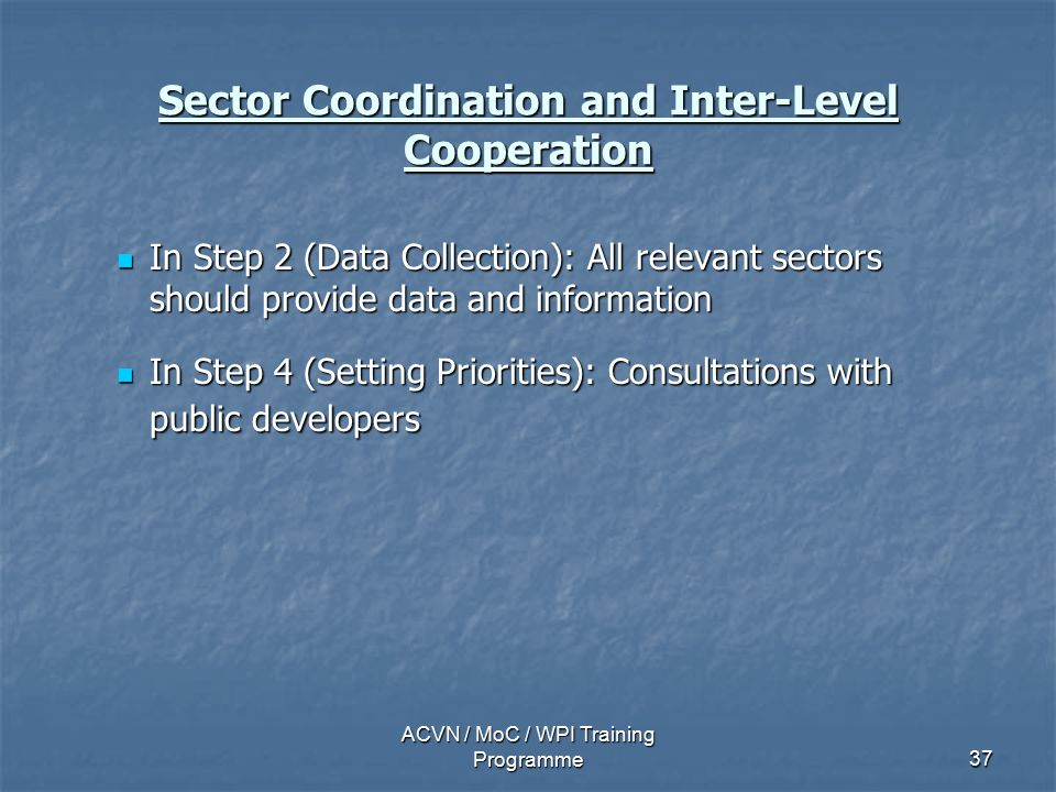 ACVN / MoC / WPI Training Programme37 Sector Coordination and Inter-Level Cooperation In Step 2 (Data Collection): All relevant sectors should provide data and information In Step 2 (Data Collection): All relevant sectors should provide data and information In Step 4 (Setting Priorities): Consultations with public developers In Step 4 (Setting Priorities): Consultations with public developers