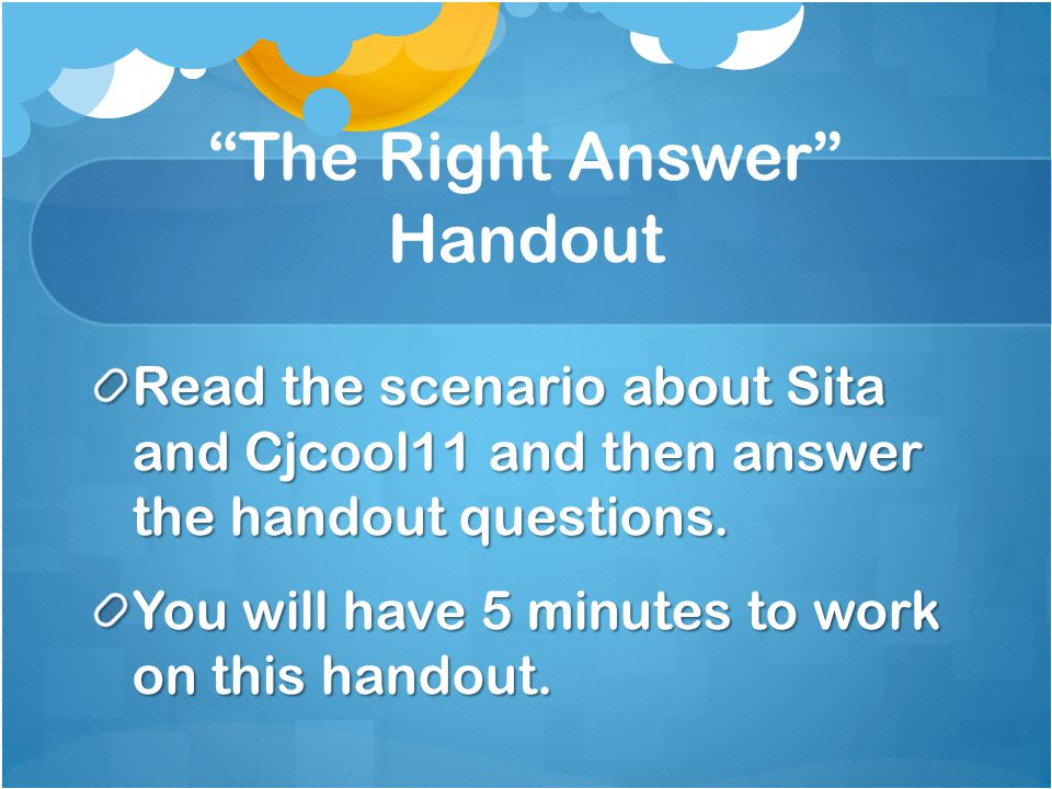 The Right Answer Handout Read the scenario about Sita and Cjcool11 and then answer the handout questions.