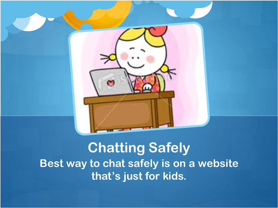 Best way to chat safely is on a website that's just for kids. Chatting Safely