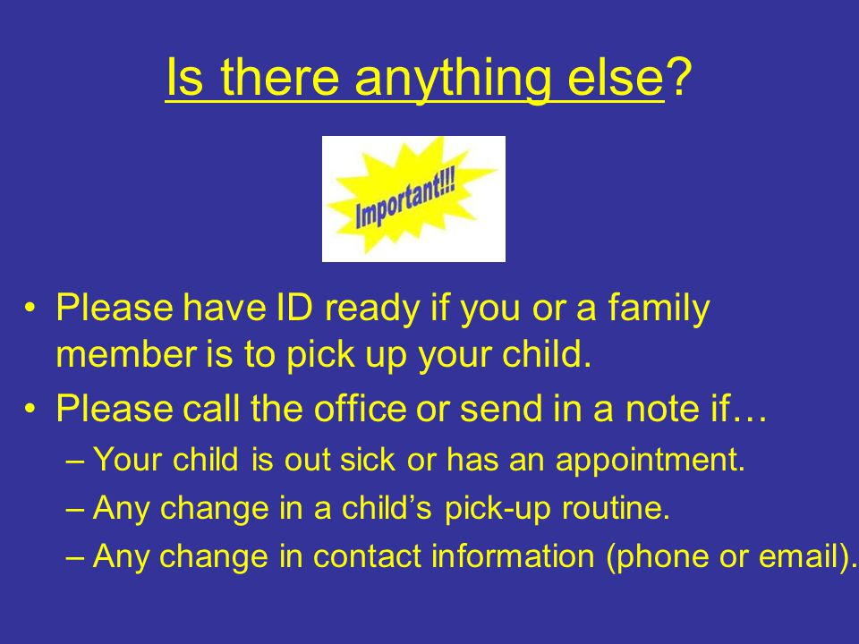 Is there anything else. Please have ID ready if you or a family member is to pick up your child.