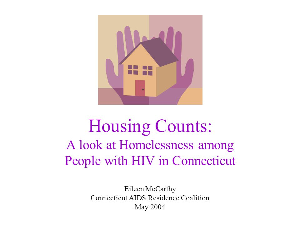 Housing Counts: A look at Homelessness among People with HIV in Connecticut Eileen McCarthy Connecticut AIDS Residence Coalition May 2004