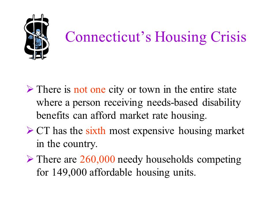 Connecticut's Housing Crisis  There is not one city or town in the entire state where a person receiving needs-based disability benefits can afford market rate housing.