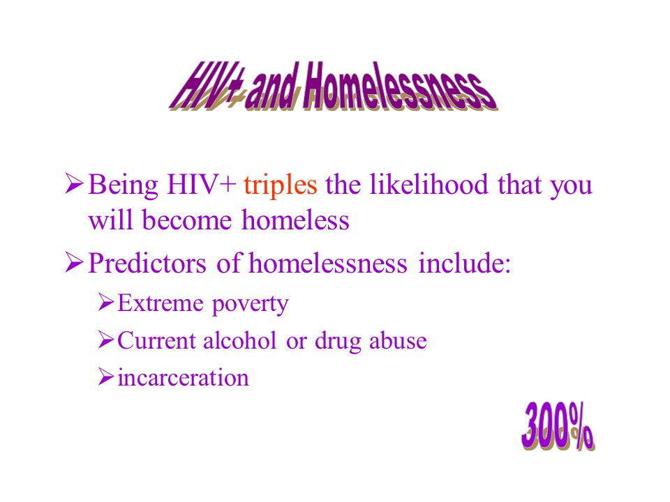  Being HIV+ triples the likelihood that you will become homeless  Predictors of homelessness include:  Extreme poverty  Current alcohol or drug abuse  incarceration