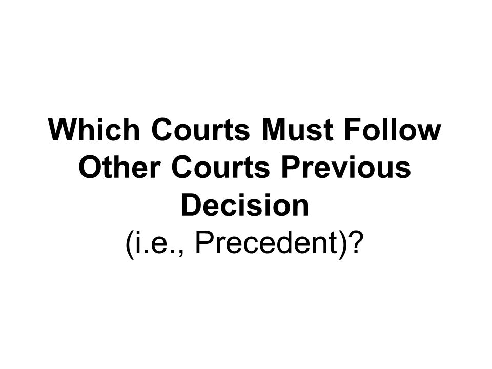 Which Courts Must Follow Other Courts Previous Decision (i.e., Precedent)