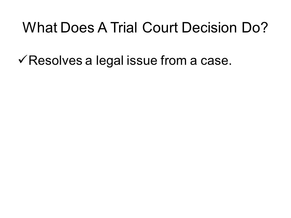 What Does A Trial Court Decision Do Resolves a legal issue from a case.