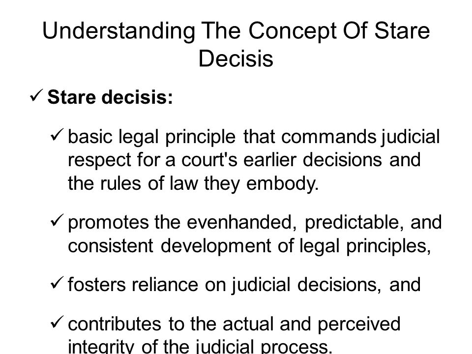 Understanding The Concept Of Stare Decisis Stare decisis: basic legal principle that commands judicial respect for a court s earlier decisions and the rules of law they embody.