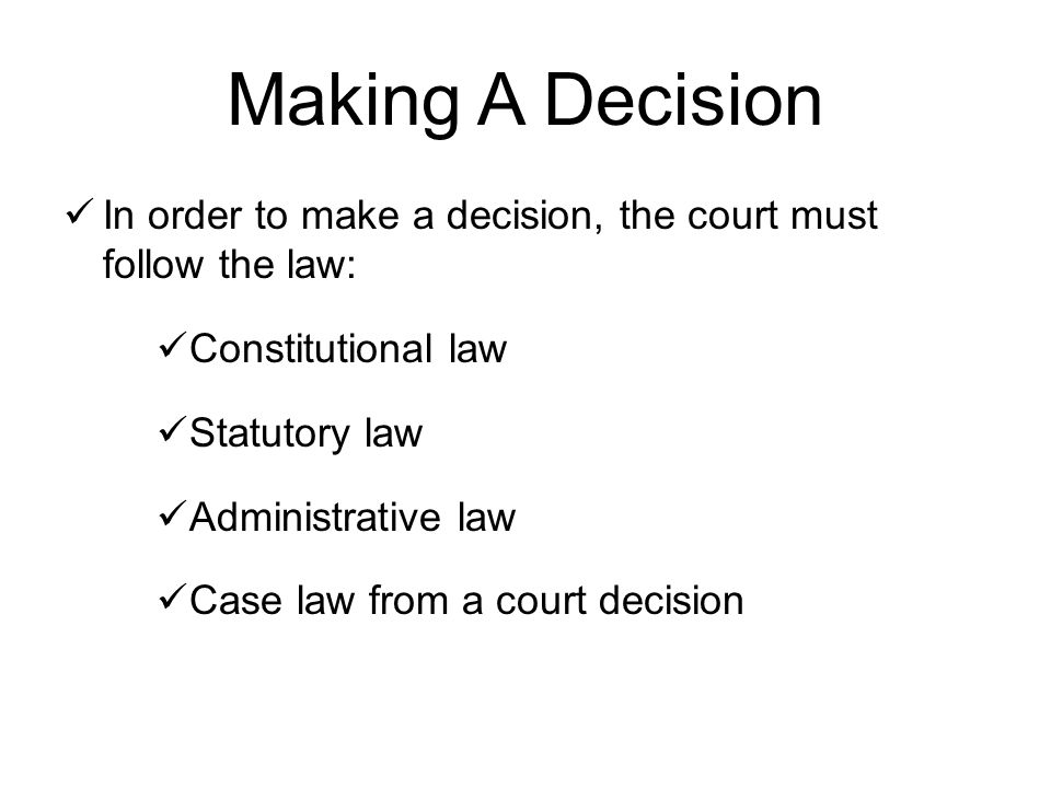 Making A Decision In order to make a decision, the court must follow the law: Constitutional law Statutory law Administrative law Case law from a court decision