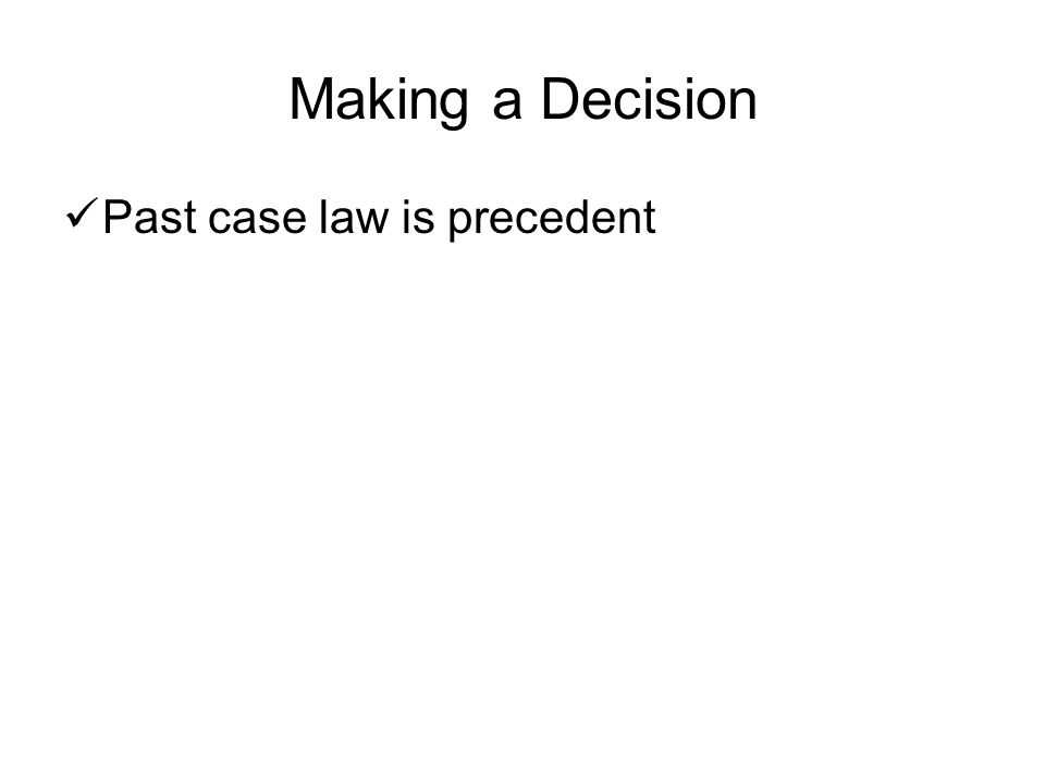 Making a Decision Past case law is precedent